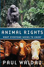 Animal Rights, What Everyone Needs to Know by Paul Waldau